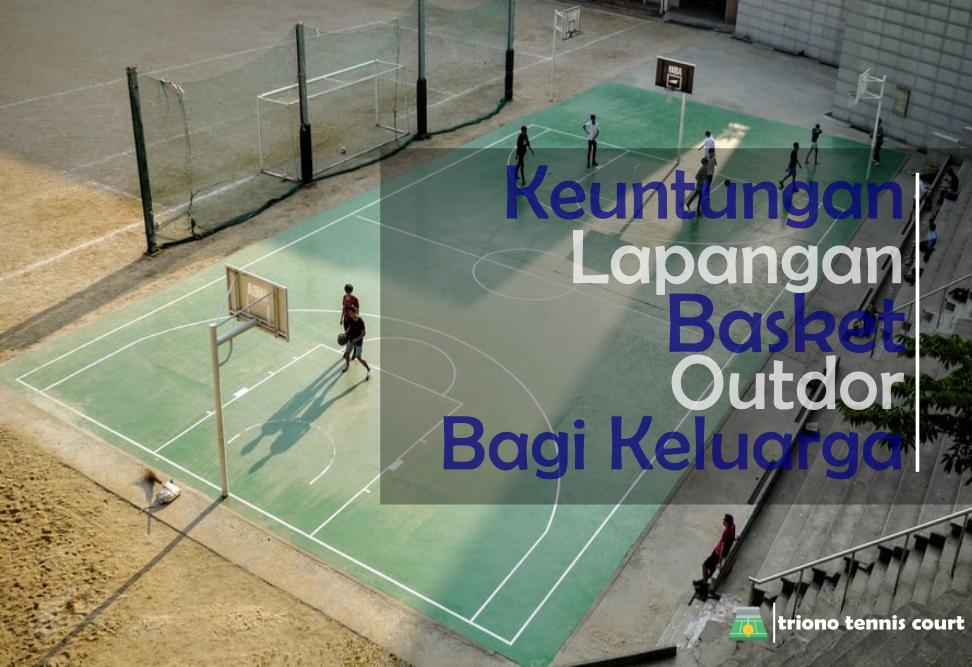 Keuntungan Membuat Lapangan Basket Outdor Di Depan Rumah Bagi Keluarga